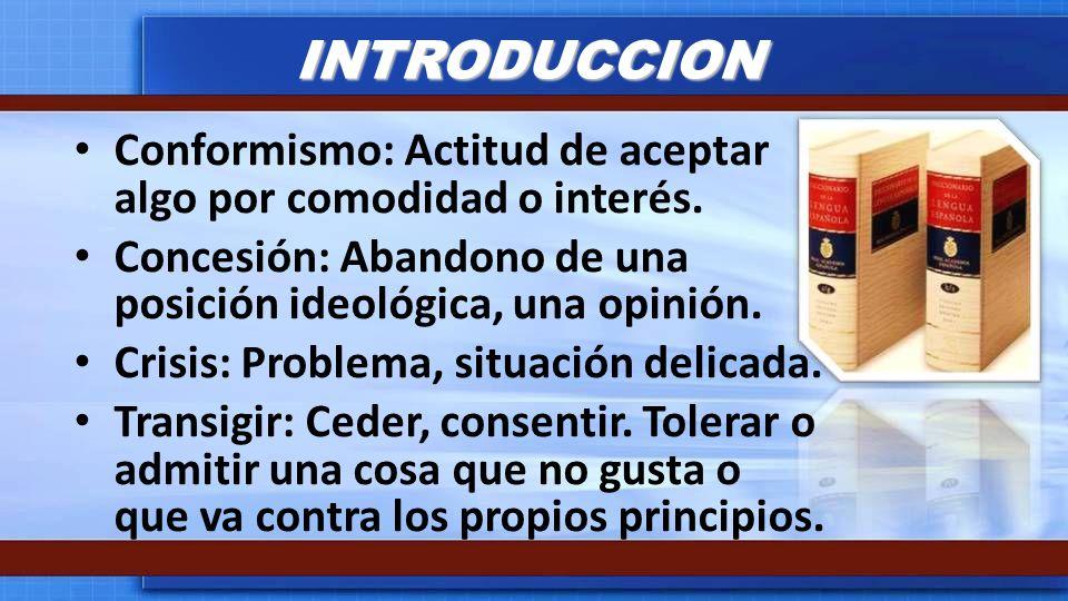 INTRODUCCION Conformismo: Actitud de aceptar algo por comodidad o interés. Concesión: Abandono de una posición ideológica, una opinión. Crisis: Proble