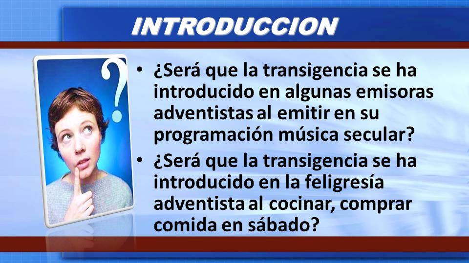 INTRODUCCION ¿Será que la transigencia se ha introducido en algunas emisoras adventistas al emitir en su programación música secular? ¿Será que la tra