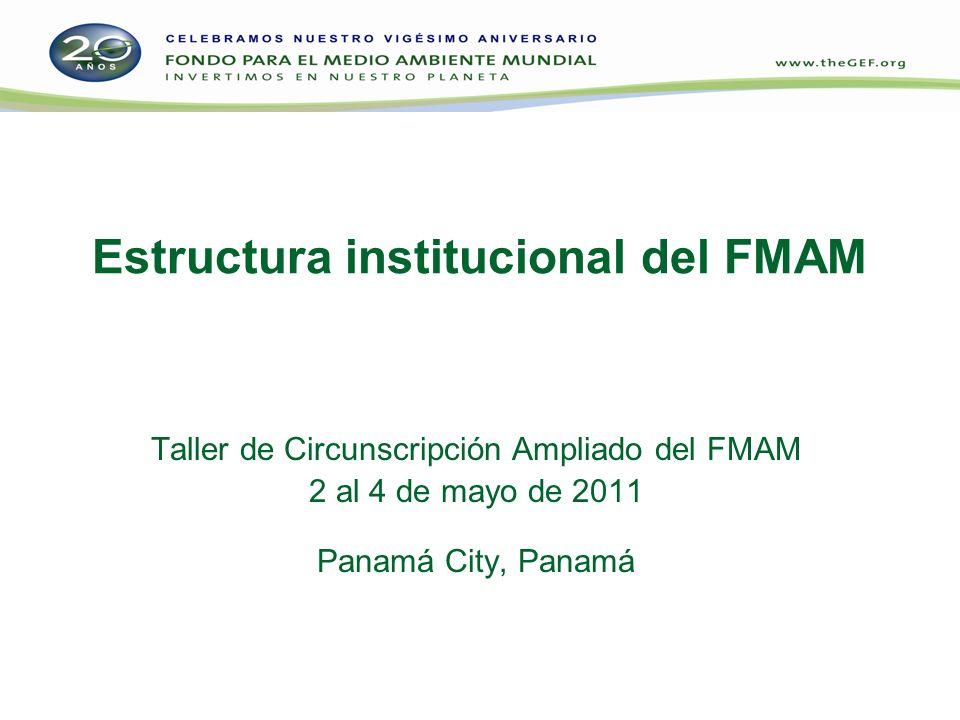 Estructura institucional del FMAM Taller de Circunscripción Ampliado del FMAM 2 al 4 de mayo de 2011 Panamá City, Panamá