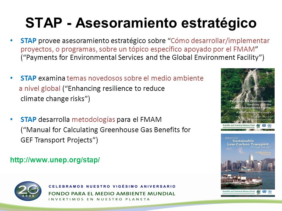 STAP - Asesoramiento estratégico STAP provee asesoramiento estratégico sobre Cómo desarrollar/implementar proyectos, o programas, sobre un tópico específico apoyado por el FMAM (Payments for Environmental Services and the Global Environment Facility) STAP examina temas novedosos sobre el medio ambiente a nivel global (Enhancing resilience to reduce climate change risks) STAP desarrolla metodologías para el FMAM (Manual for Calculating Greenhouse Gas Benefits for GEF Transport Projects) http://www.unep.org/stap/