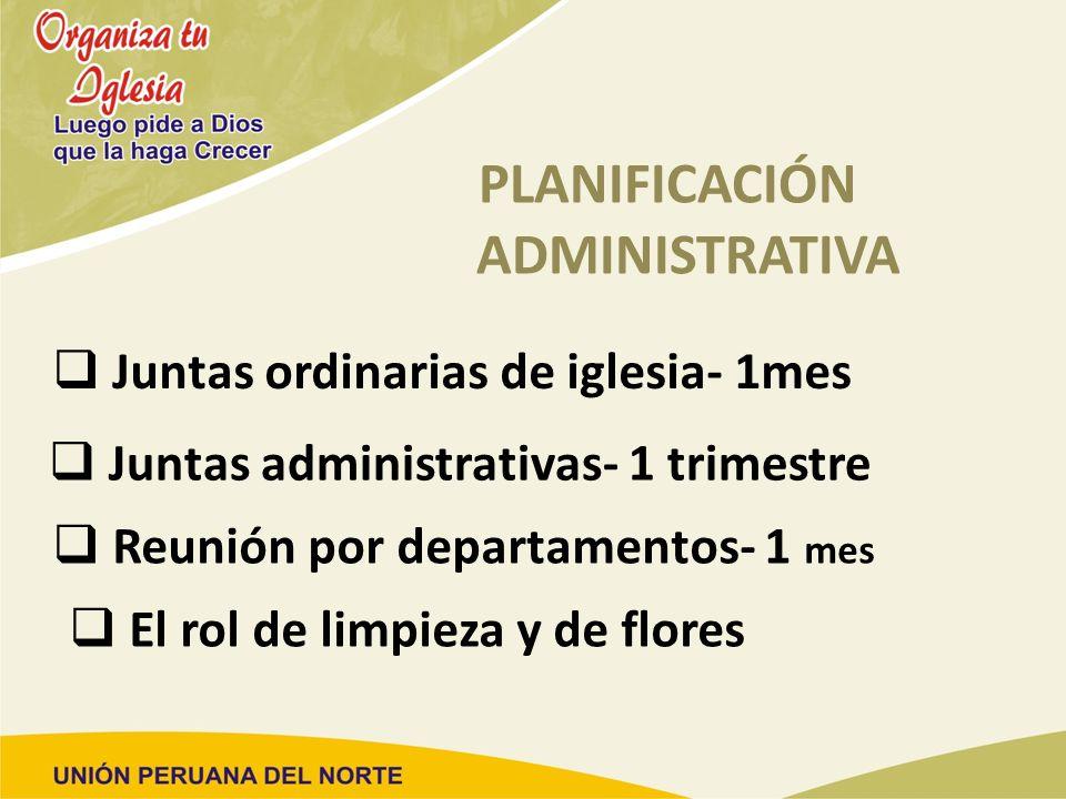 PLANIFICACIÓN ADMINISTRATIVA Juntas ordinarias de iglesia- 1mes Juntas administrativas- 1 trimestre Reunión por departamentos- 1 mes El rol de limpiez