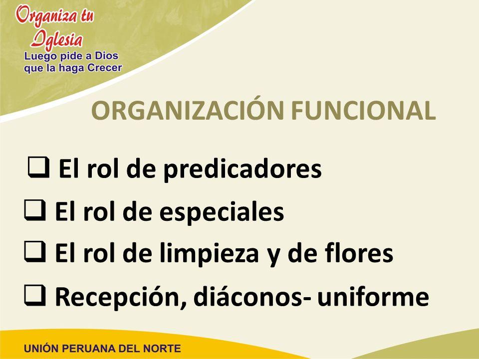 ORGANIZACIÓN FUNCIONAL El rol de predicadores El rol de especiales El rol de limpieza y de flores Recepción, diáconos- uniforme