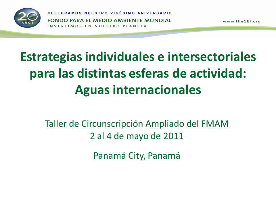 Estrategias individuales e intersectoriales para las distintas esferas de actividad: Aguas internacionales Taller de Circunscripción Ampliado del FMAM 2 al 4 de mayo de 2011 Panamá City, Panamá