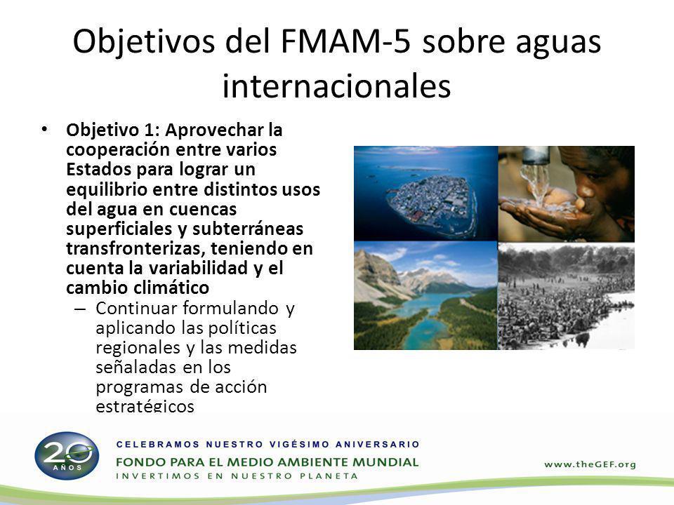 Objetivos del FMAM-5 sobre aguas internacionales Objetivo 1: Aprovechar la cooperación entre varios Estados para lograr un equilibrio entre distintos usos del agua en cuencas superficiales y subterráneas transfronterizas, teniendo en cuenta la variabilidad y el cambio climático – Continuar formulando y aplicando las políticas regionales y las medidas señaladas en los programas de acción estratégicos