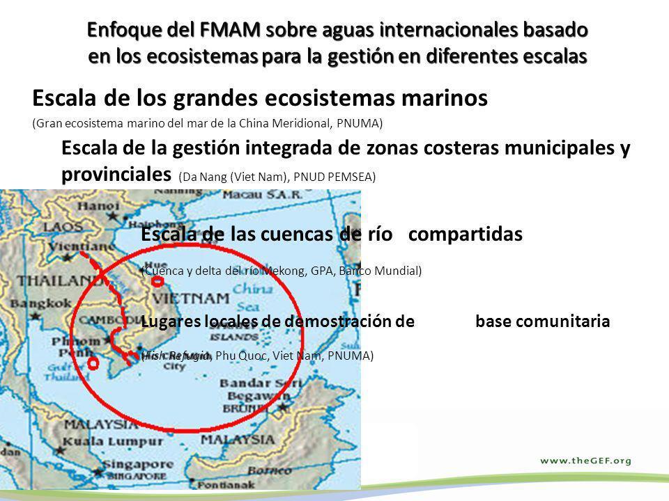Enfoque del FMAM sobre aguas internacionales basado en los ecosistemas para la gestión en diferentes escalas Escala de los grandes ecosistemas marinos (Gran ecosistema marino del mar de la China Meridional, PNUMA) Escala de la gestión integrada de zonas costeras municipales y provinciales (Da Nang (Viet Nam), PNUD PEMSEA) Escala de las cuencas de río compartidas (Cuenca y delta del río Mekong, GPA, Banco Mundial) Lugares locales de demostración de base comunitaria (Fish Refugia, Phu Quoc, Viet Nam, PNUMA)