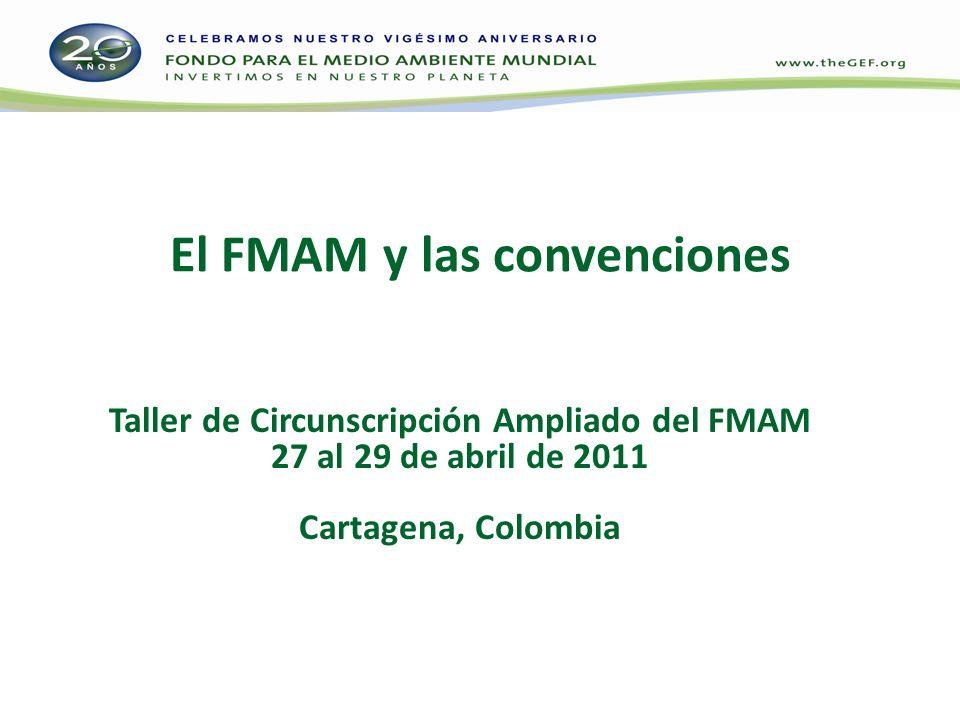 El FMAM y las convenciones Taller de Circunscripción Ampliado del FMAM 27 al 29 de abril de 2011 Cartagena, Colombia