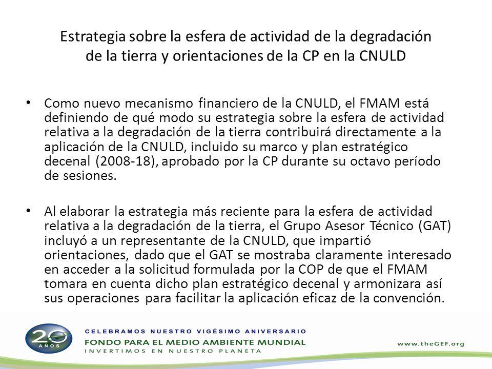 Estrategia sobre la esfera de actividad de la degradación de la tierra y orientaciones de la CP en la CNULD Como nuevo mecanismo financiero de la CNULD, el FMAM está definiendo de qué modo su estrategia sobre la esfera de actividad relativa a la degradación de la tierra contribuirá directamente a la aplicación de la CNULD, incluido su marco y plan estratégico decenal (2008-18), aprobado por la CP durante su octavo período de sesiones.