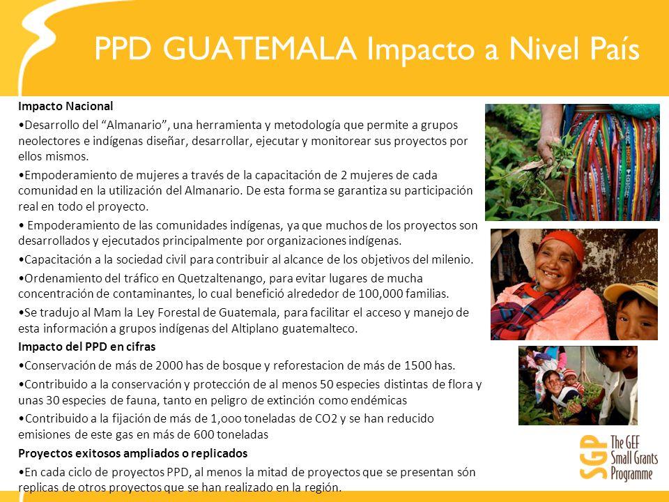 PPD GUATEMALA Impacto a Nivel País Impacto Nacional Desarrollo del Almanario, una herramienta y metodología que permite a grupos neolectores e indígenas diseñar, desarrollar, ejecutar y monitorear sus proyectos por ellos mismos.