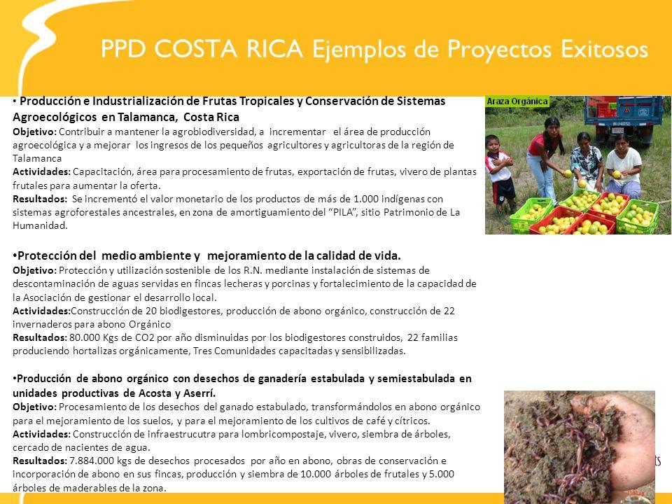 PPD COSTA RICA Ejemplos de Proyectos Exitosos Producción e Industrialización de Frutas Tropicales y Conservación de Sistemas Agroecológicos en Talamanca, Costa Rica Objetivo: Contribuir a mantener la agrobiodiversidad, a incrementar el área de producción agroecológica y a mejorar los ingresos de los pequeños agricultores y agricultoras de la región de Talamanca Actividades: Capacitación, área para procesamiento de frutas, exportación de frutas, vivero de plantas frutales para aumentar la oferta.