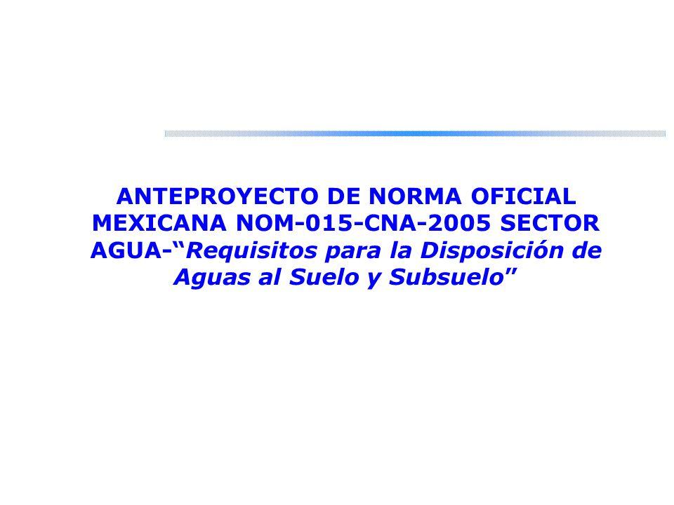 ANTEPROYECTO DE NORMA OFICIAL MEXICANA NOM-015-CNA-2005 SECTOR AGUA-Requisitos para la Disposición de Aguas al Suelo y Subsuelo