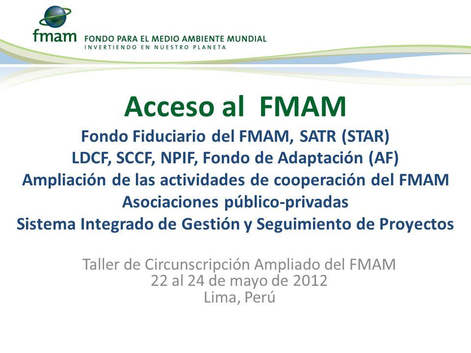 Taller de Circunscripción Ampliado del FMAM 22 al 24 de mayo de 2012 Lima, Perú Acceso al FMAM Fondo Fiduciario del FMAM, SATR (STAR) LDCF, SCCF, NPIF, Fondo de Adaptación (AF) Ampliación de las actividades de cooperación del FMAM Asociaciones público-privadas Sistema Integrado de Gestión y Seguimiento de Proyectos