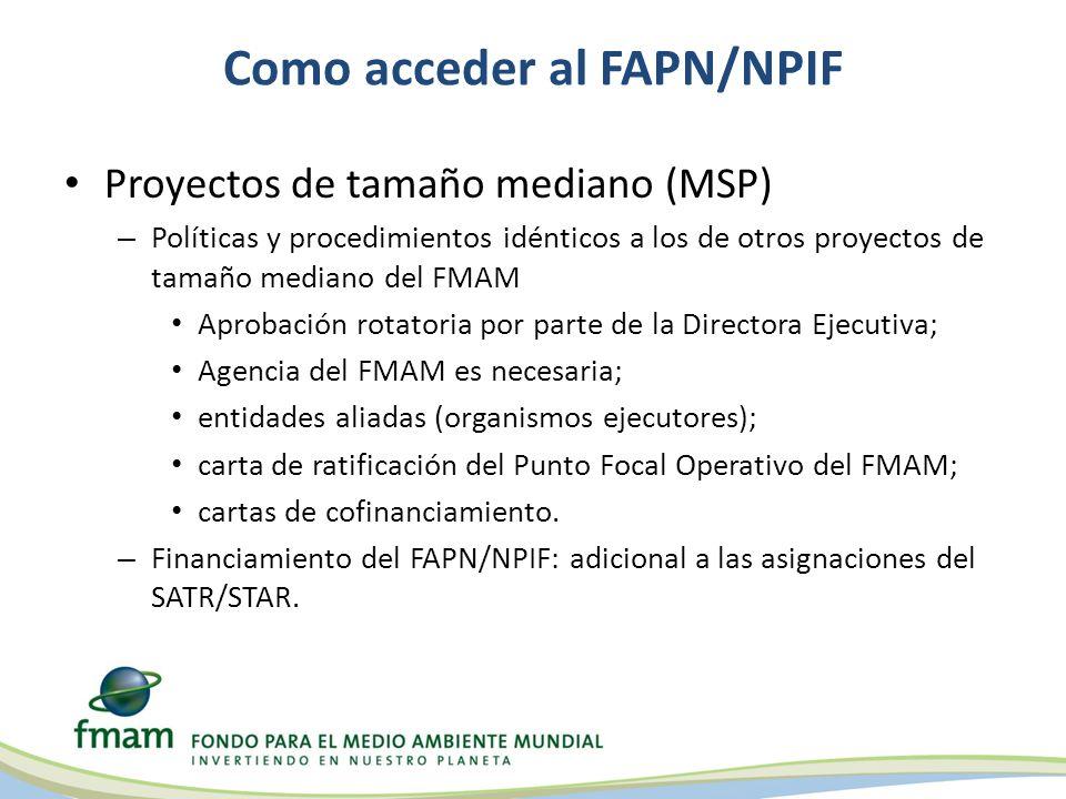 Como acceder al FAPN/NPIF Proyectos de tamaño mediano (MSP) – Políticas y procedimientos idénticos a los de otros proyectos de tamaño mediano del FMAM Aprobación rotatoria por parte de la Directora Ejecutiva; Agencia del FMAM es necesaria; entidades aliadas (organismos ejecutores); carta de ratificación del Punto Focal Operativo del FMAM; cartas de cofinanciamiento.