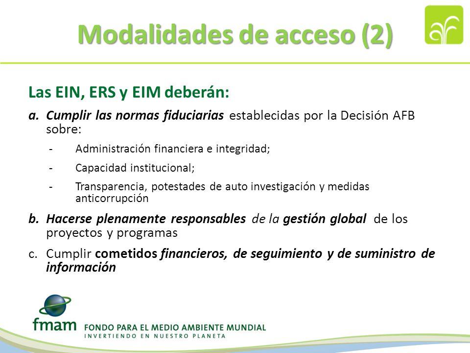 Modalidades de acceso (2) Las EIN, ERS y EIM deberán: a.Cumplir las normas fiduciarias establecidas por la Decisión AFB sobre: -Administración financiera e integridad; -Capacidad institucional; -Transparencia, potestades de auto investigación y medidas anticorrupción b.Hacerse plenamente responsables de la gestión global de los proyectos y programas c.Cumplir cometidos financieros, de seguimiento y de suministro de información