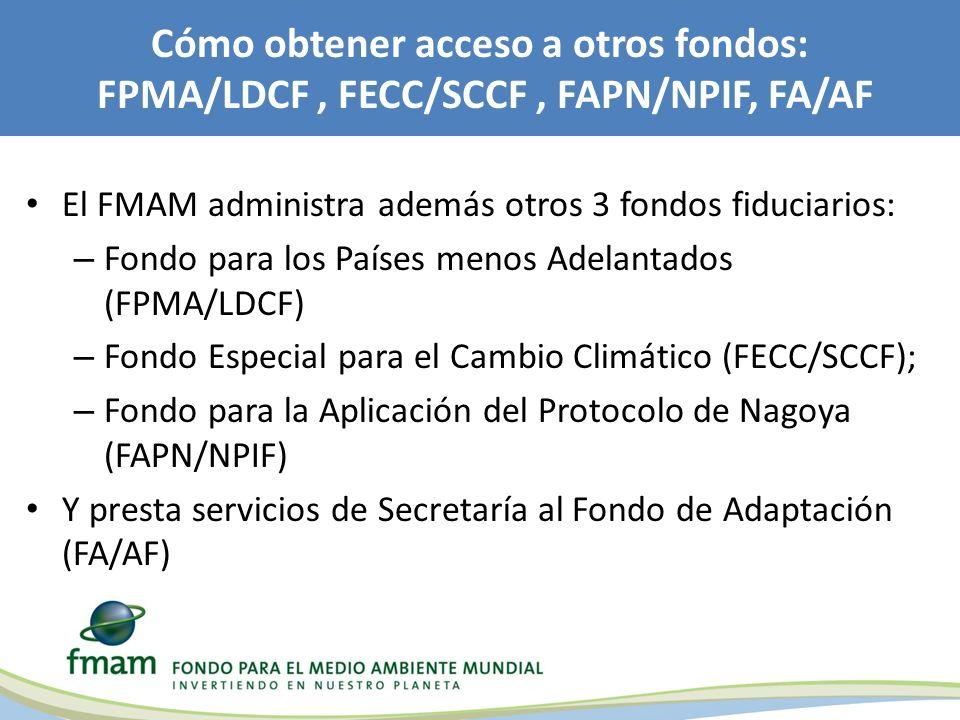 Cómo obtener acceso a otros fondos: FPMA/LDCF, FECC/SCCF, FAPN/NPIF, FA/AF El FMAM administra además otros 3 fondos fiduciarios: – Fondo para los Países menos Adelantados (FPMA/LDCF) – Fondo Especial para el Cambio Climático (FECC/SCCF); – Fondo para la Aplicación del Protocolo de Nagoya (FAPN/NPIF) Y presta servicios de Secretaría al Fondo de Adaptación (FA/AF)