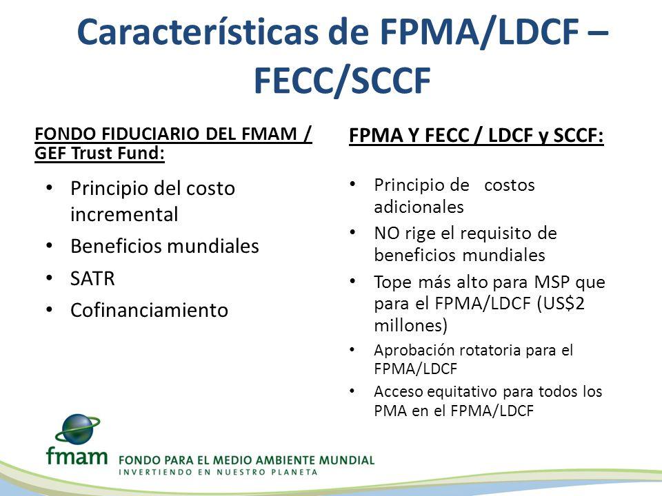 Características de FPMA/LDCF – FECC/SCCF FONDO FIDUCIARIO DEL FMAM / GEF Trust Fund: Principio del costo incremental Beneficios mundiales SATR Cofinanciamiento FPMA Y FECC / LDCF y SCCF: Principio de costos adicionales NO rige el requisito de beneficios mundiales Tope más alto para MSP que para el FPMA/LDCF (US$2 millones) Aprobación rotatoria para el FPMA/LDCF Acceso equitativo para todos los PMA en el FPMA/LDCF
