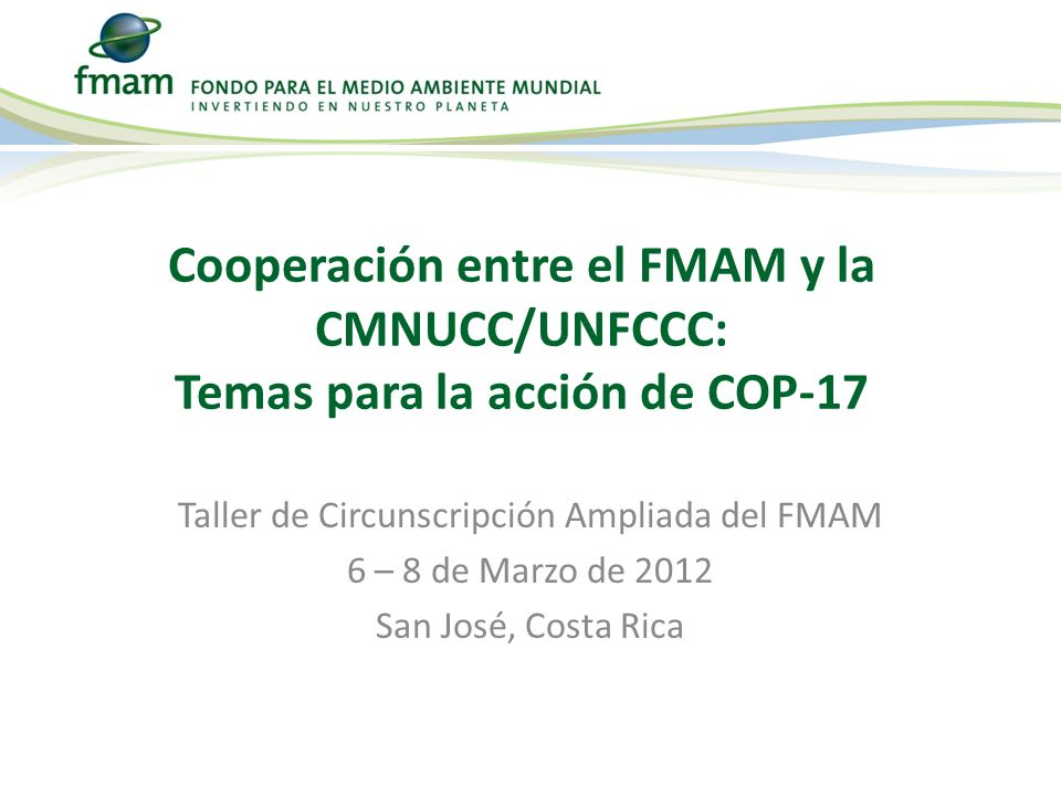 Taller de Circunscripción Ampliada del FMAM 6 – 8 de Marzo de 2012 San José, Costa Rica Cooperación entre el FMAM y la CMNUCC/UNFCCC: Temas para la acción de COP-17