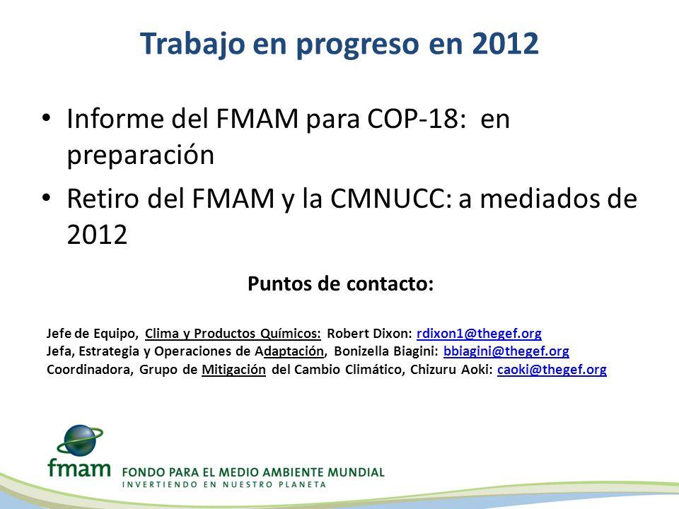 Trabajo en progreso en 2012 Informe del FMAM para COP-18: en preparación Retiro del FMAM y la CMNUCC: a mediados de 2012 Puntos de contacto: Jefe de Equipo, Clima y Productos Químicos: Robert Dixon: rdixon1@thegef.orgrdixon1@thegef.org Jefa, Estrategia y Operaciones de Adaptación, Bonizella Biagini: bbiagini@thegef.orgbbiagini@thegef.org Coordinadora, Grupo de Mitigación del Cambio Climático, Chizuru Aoki: caoki@thegef.orgcaoki@thegef.org