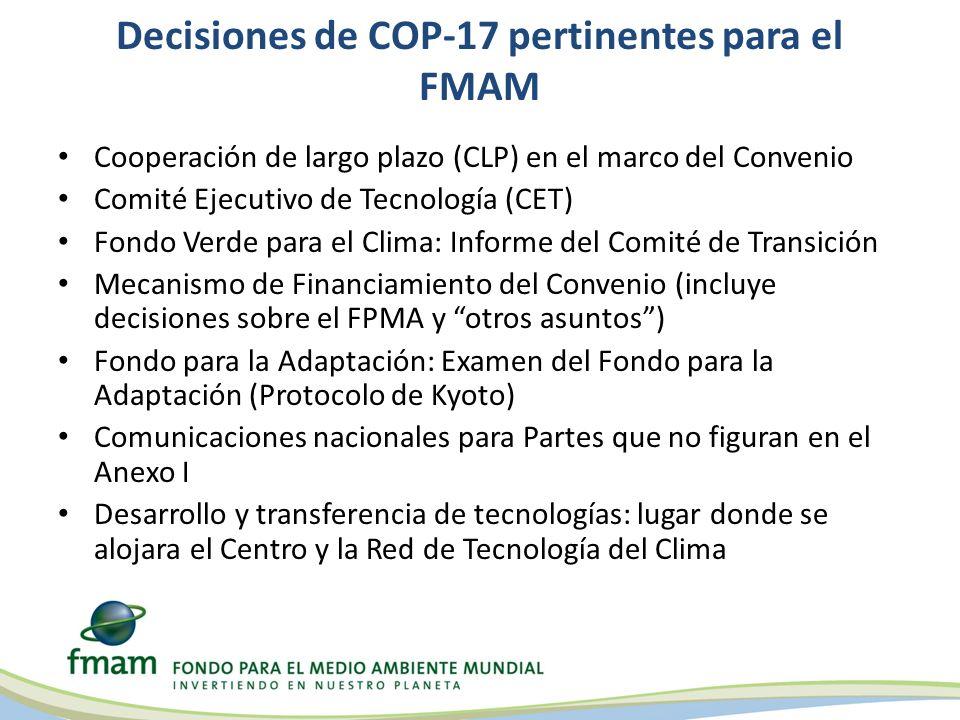Decisiones de COP-17 pertinentes para el FMAM Cooperación de largo plazo (CLP) en el marco del Convenio Comité Ejecutivo de Tecnología (CET) Fondo Verde para el Clima: Informe del Comité de Transición Mecanismo de Financiamiento del Convenio (incluye decisiones sobre el FPMA y otros asuntos) Fondo para la Adaptación: Examen del Fondo para la Adaptación (Protocolo de Kyoto) Comunicaciones nacionales para Partes que no figuran en el Anexo I Desarrollo y transferencia de tecnologías: lugar donde se alojara el Centro y la Red de Tecnología del Clima