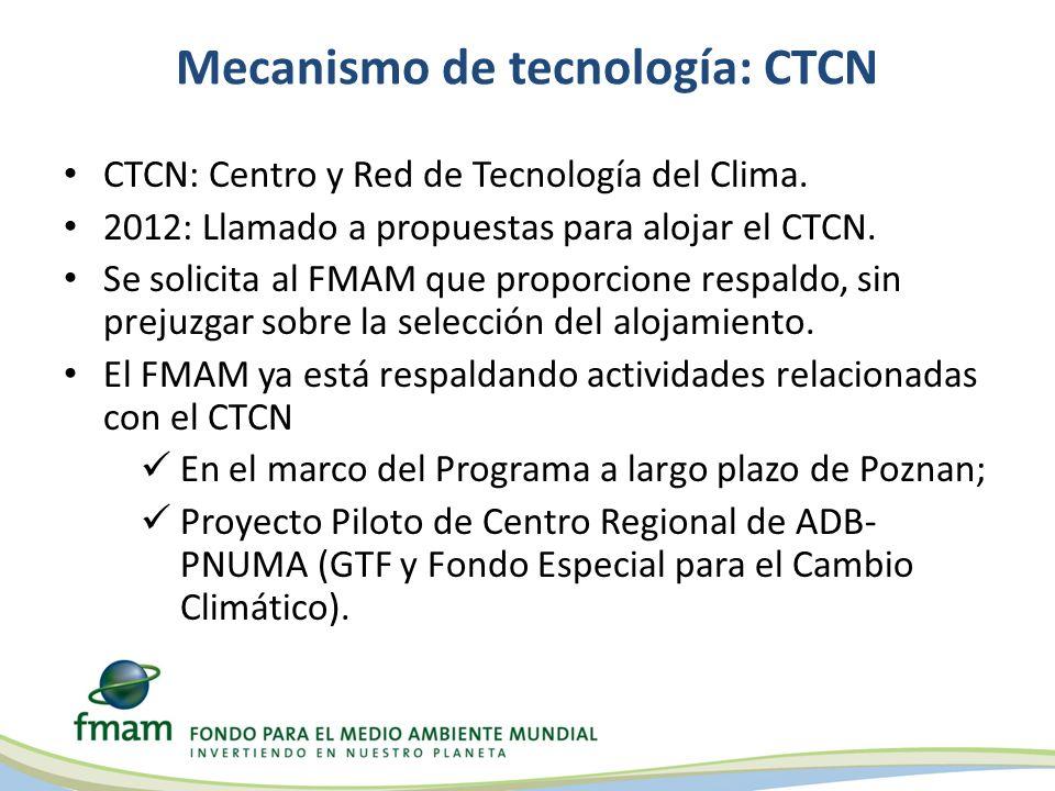Mecanismo de tecnología: CTCN CTCN: Centro y Red de Tecnología del Clima. 2012: Llamado a propuestas para alojar el CTCN. Se solicita al FMAM que prop