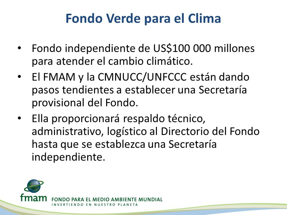 Fondo Verde para el Clima Fondo independiente de US$100 000 millones para atender el cambio climático. El FMAM y la CMNUCC/UNFCCC están dando pasos te