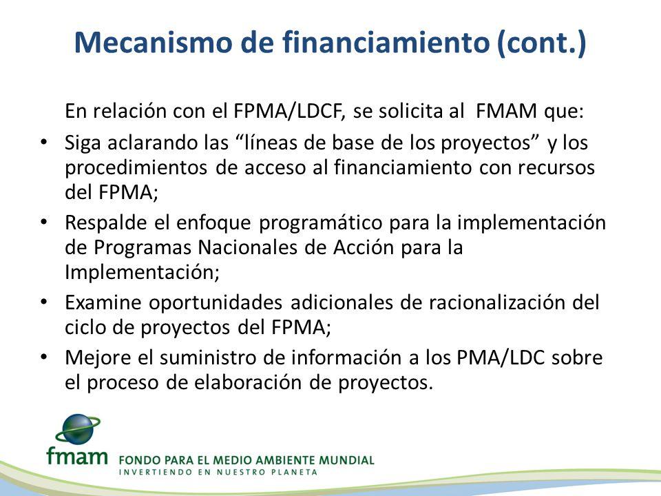 Mecanismo de financiamiento (cont.) En relación con el FPMA/LDCF, se solicita al FMAM que: Siga aclarando las líneas de base de los proyectos y los procedimientos de acceso al financiamiento con recursos del FPMA; Respalde el enfoque programático para la implementación de Programas Nacionales de Acción para la Implementación; Examine oportunidades adicionales de racionalización del ciclo de proyectos del FPMA; Mejore el suministro de información a los PMA/LDC sobre el proceso de elaboración de proyectos.