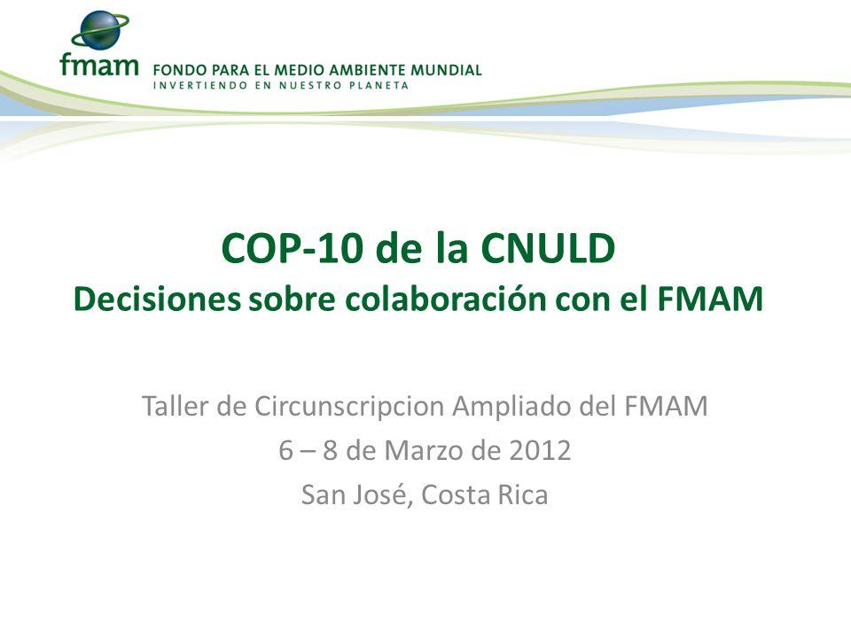 Taller de Circunscripcion Ampliado del FMAM 6 – 8 de Marzo de 2012 San José, Costa Rica COP-10 de la CNULD Decisiones sobre colaboración con el FMAM