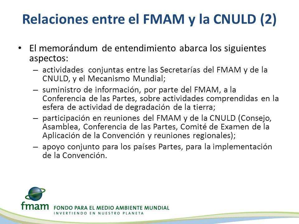 Relaciones entre el FMAM y la CNULD (2) El memorándum de entendimiento abarca los siguientes aspectos: – actividades conjuntas entre las Secretarías del FMAM y de la CNULD, y el Mecanismo Mundial; – suministro de información, por parte del FMAM, a la Conferencia de las Partes, sobre actividades comprendidas en la esfera de actividad de degradación de la tierra; – participación en reuniones del FMAM y de la CNULD (Consejo, Asamblea, Conferencia de las Partes, Comité de Examen de la Aplicación de la Convención y reuniones regionales); – apoyo conjunto para los países Partes, para la implementación de la Convención.