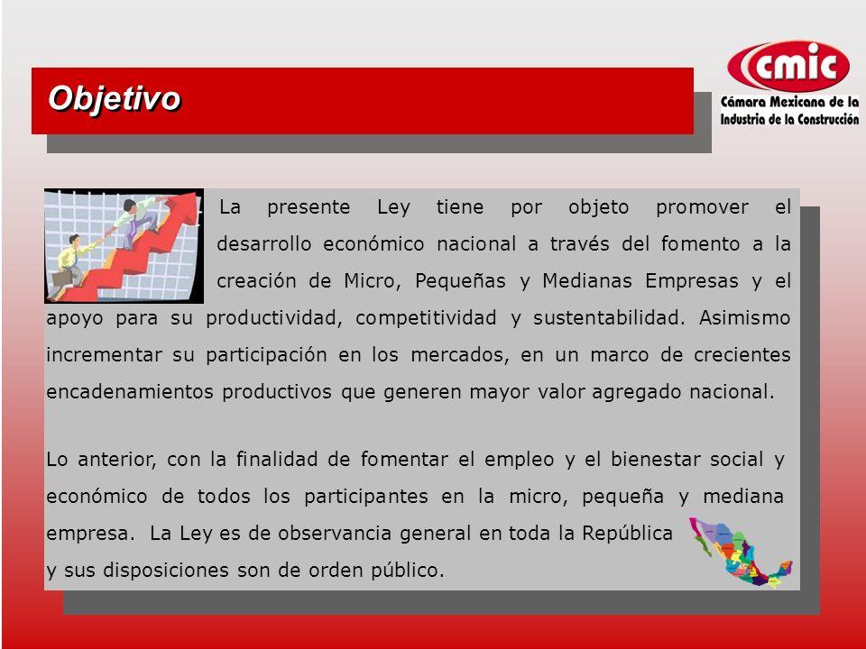 Objetivo La presente Ley tiene por objeto promover el desarrollo económico nacional a través del fomento a la creación de Micro, Pequeñas y Medianas Empresas y el apoyo para su productividad, competitividad y sustentabilidad.