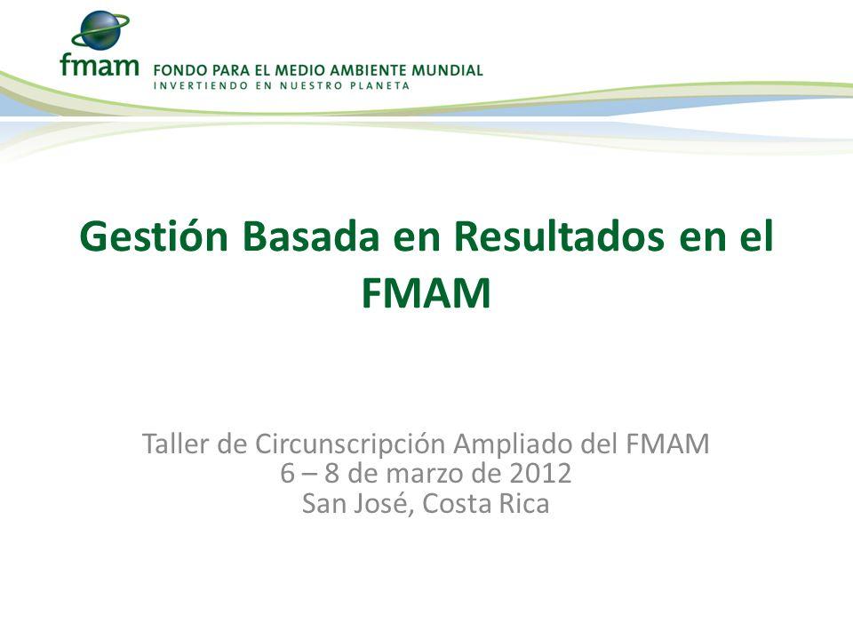 Gestión Basada en Resultados en el FMAM Taller de Circunscripción Ampliado del FMAM 6 – 8 de marzo de 2012 San José, Costa Rica
