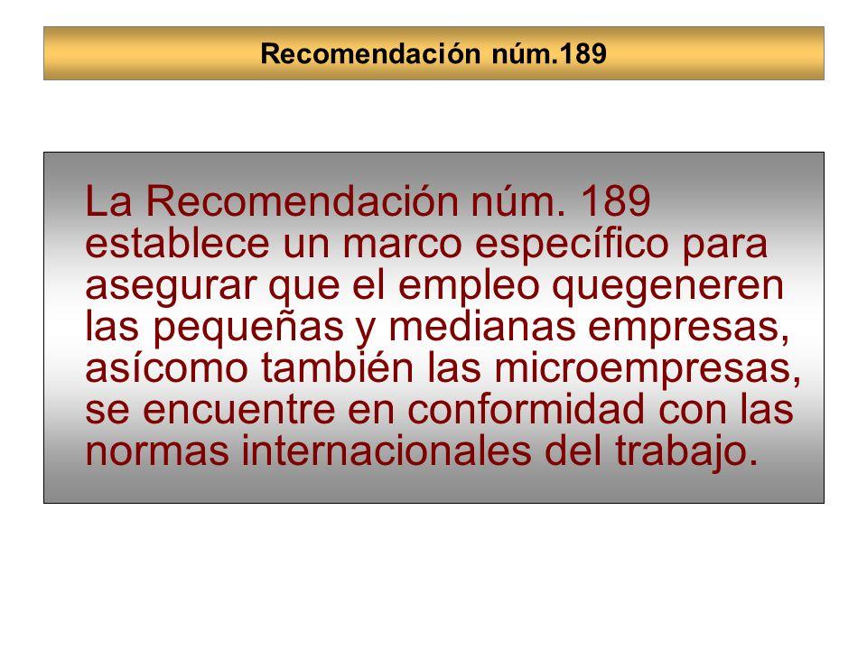 Recomendación núm.189 La Recomendación núm. 189 establece un marco específico para asegurar que el empleo quegeneren las pequeñas y medianas empresas,