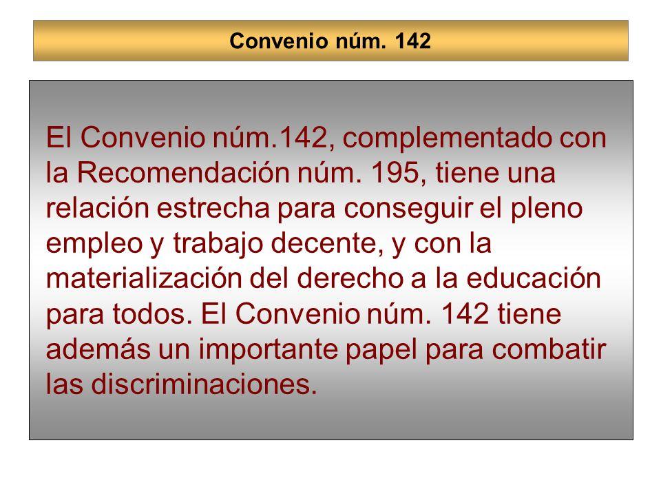 Convenio núm. 142 El Convenio núm.142, complementado con la Recomendación núm. 195, tiene una relación estrecha para conseguir el pleno empleo y traba