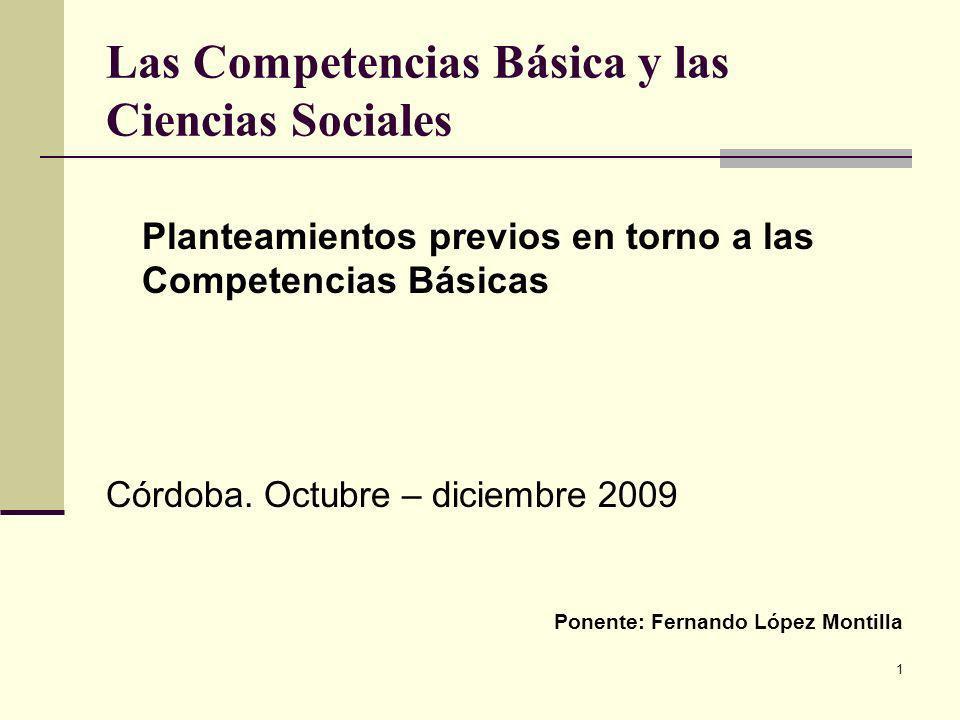 1 Las Competencias Básica y las Ciencias Sociales Planteamientos previos en torno a las Competencias Básicas Córdoba. Octubre – diciembre 2009 Ponente
