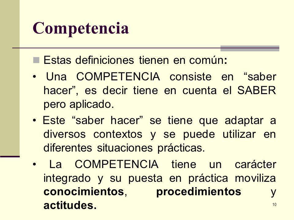 10 Competencia Estas definiciones tienen en común: Una COMPETENCIA consiste en saber hacer, es decir tiene en cuenta el SABER pero aplicado. Este sabe