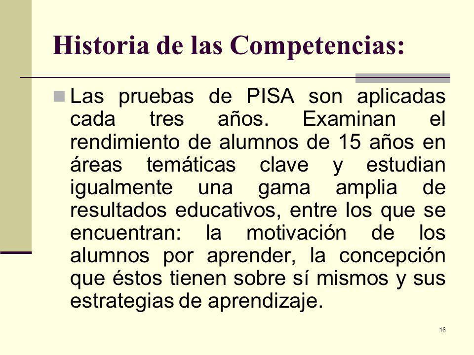 16 Historia de las Competencias: Las pruebas de PISA son aplicadas cada tres años. Examinan el rendimiento de alumnos de 15 años en áreas temáticas cl