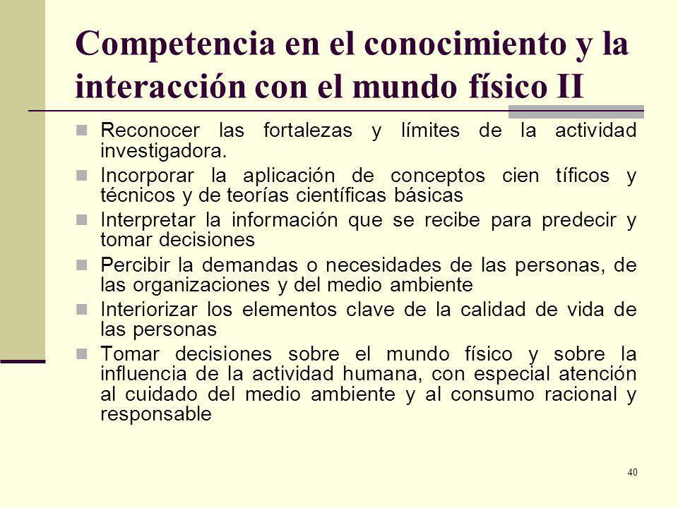 40 Competencia en el conocimiento y la interacción con el mundo físico II Reconocer las fortalezas y límites de la actividad investigadora. Incorporar