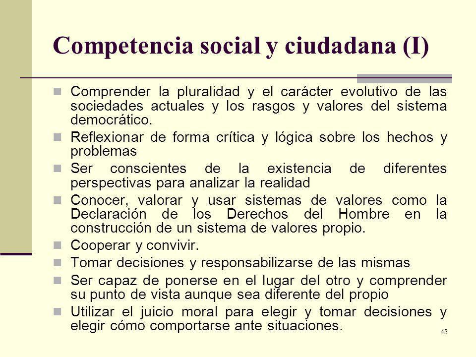 43 Competencia social y ciudadana (I) Comprender la pluralidad y el carácter evolutivo de las sociedades actuales y los rasgos y valores del sistema d