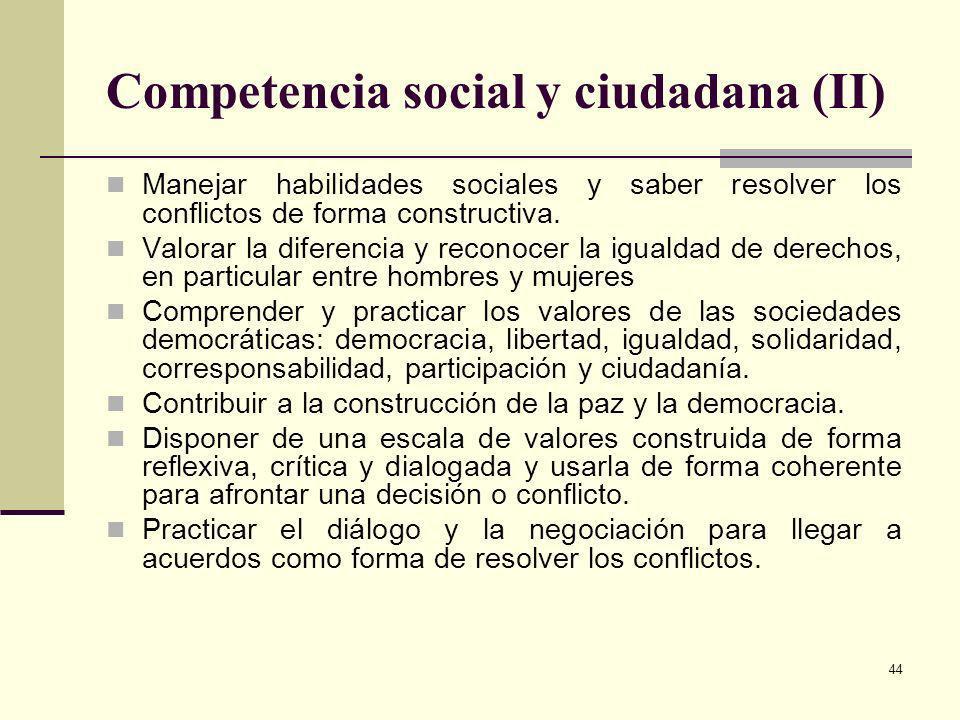 44 Competencia social y ciudadana (II) Manejar habilidades sociales y saber resolver los conflictos de forma constructiva. Valorar la diferencia y rec
