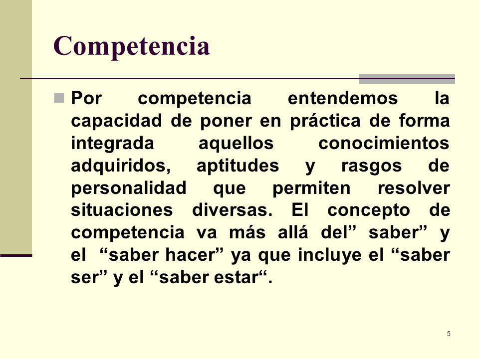 5 Competencia Por competencia entendemos la capacidad de poner en práctica de forma integrada aquellos conocimientos adquiridos, aptitudes y rasgos de