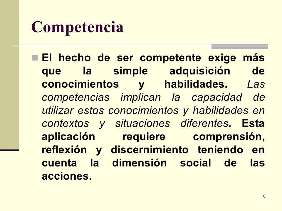 6 Competencia El hecho de ser competente exige más que la simple adquisición de conocimientos y habilidades. Las competencias implican la capacidad de