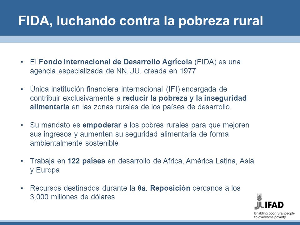 FIDA, luchando contra la pobreza rural El Fondo Internacional de Desarrollo Agrícola (FIDA) es una agencia especializada de NN.UU. creada en 1977 Únic