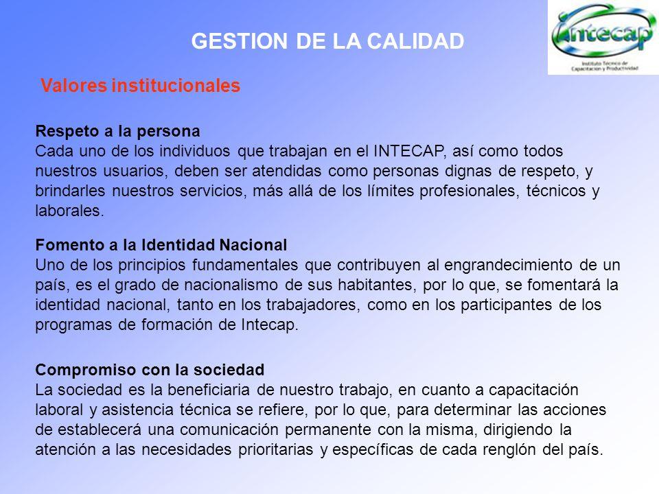 GESTION DE LA CALIDAD Valores institucionales Respeto a la persona Cada uno de los individuos que trabajan en el INTECAP, así como todos nuestros usua