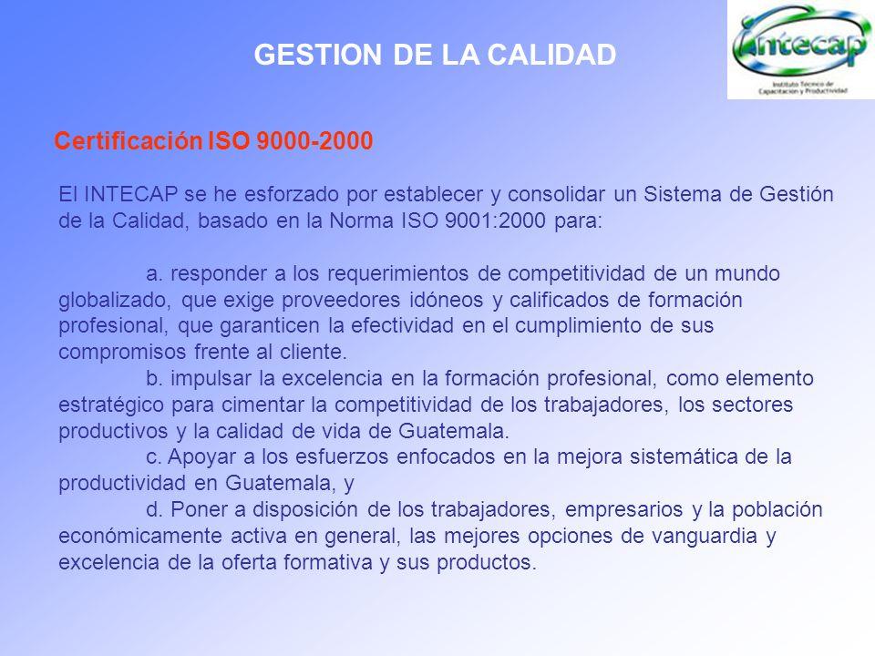 GESTION DE LA CALIDAD Certificación ISO 9000-2000 El INTECAP se he esforzado por establecer y consolidar un Sistema de Gestión de la Calidad, basado e