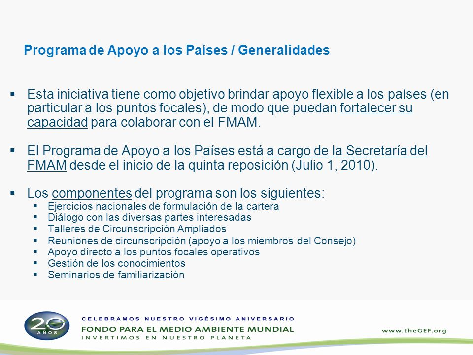 Programa de Apoyo a los Países / Generalidades Esta iniciativa tiene como objetivo brindar apoyo flexible a los países (en particular a los puntos focales), de modo que puedan fortalecer su capacidad para colaborar con el FMAM.
