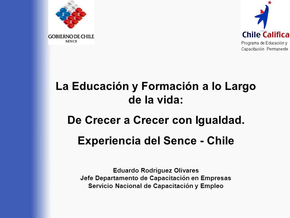 La Educación y Formación a lo Largo de la vida: De Crecer a Crecer con Igualdad. Experiencia del Sence - Chile Eduardo Rodríguez Olivares Jefe Departa