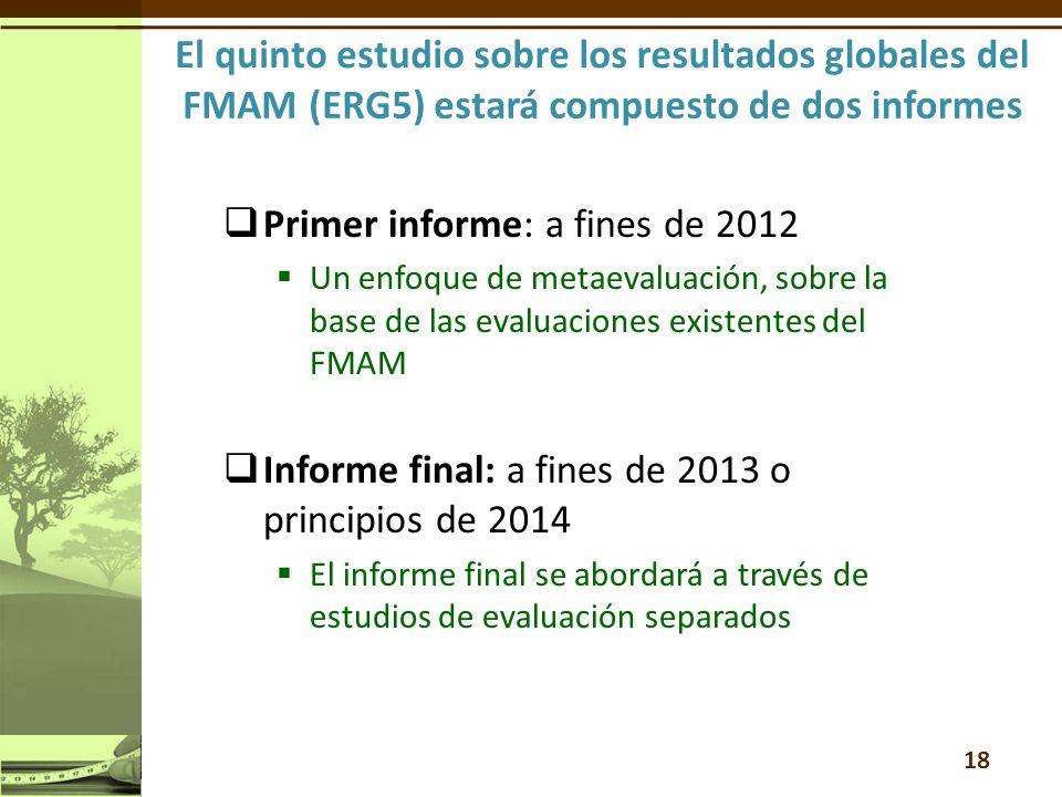Primer informe: a fines de 2012 Un enfoque de metaevaluación, sobre la base de las evaluaciones existentes del FMAM Informe final: a fines de 2013 o principios de 2014 El informe final se abordará a través de estudios de evaluación separados 18