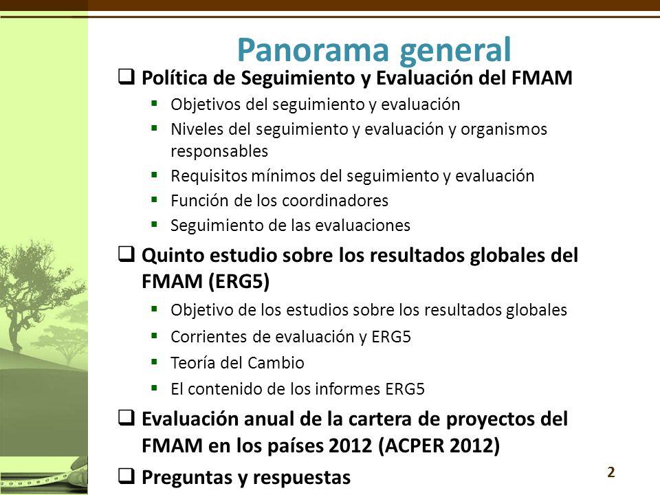 Política de Seguimiento y Evaluación del FMAM Objetivos del seguimiento y evaluación Niveles del seguimiento y evaluación y organismos responsables Requisitos mínimos del seguimiento y evaluación Función de los coordinadores Seguimiento de las evaluaciones Quinto estudio sobre los resultados globales del FMAM (ERG5) Objetivo de los estudios sobre los resultados globales Corrientes de evaluación y ERG5 Teoría del Cambio El contenido de los informes ERG5 Evaluación anual de la cartera de proyectos del FMAM en los países 2012 (ACPER 2012) Preguntas y respuestas 2