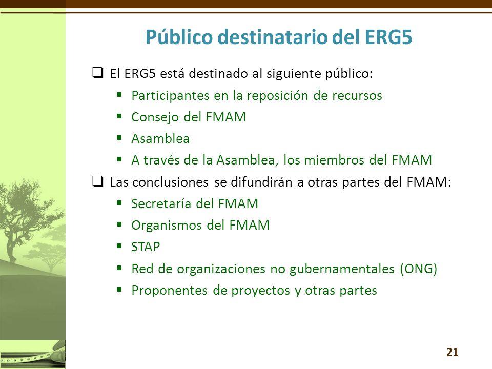 El ERG5 está destinado al siguiente público: Participantes en la reposición de recursos Consejo del FMAM Asamblea A través de la Asamblea, los miembros del FMAM Las conclusiones se difundirán a otras partes del FMAM: Secretaría del FMAM Organismos del FMAM STAP Red de organizaciones no gubernamentales (ONG) Proponentes de proyectos y otras partes 21