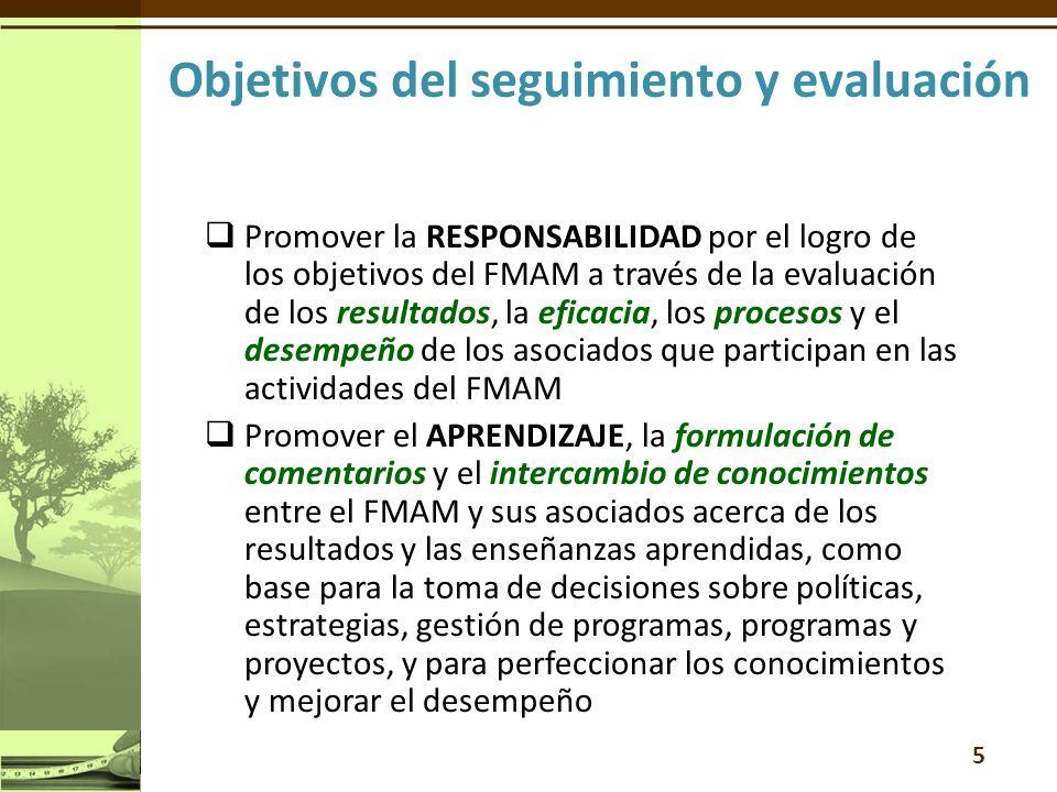 Promover la RESPONSABILIDAD por el logro de los objetivos del FMAM a través de la evaluación de los resultados, la eficacia, los procesos y el desempeño de los asociados que participan en las actividades del FMAM Promover el APRENDIZAJE, la formulación de comentarios y el intercambio de conocimientos entre el FMAM y sus asociados acerca de los resultados y las enseñanzas aprendidas, como base para la toma de decisiones sobre políticas, estrategias, gestión de programas, programas y proyectos, y para perfeccionar los conocimientos y mejorar el desempeño 5