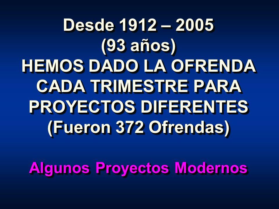 Desde 1912 – 2005 (93 años) HEMOS DADO LA OFRENDA CADA TRIMESTRE PARA PROYECTOS DIFERENTES (Fueron 372 Ofrendas) Algunos Proyectos Modernos