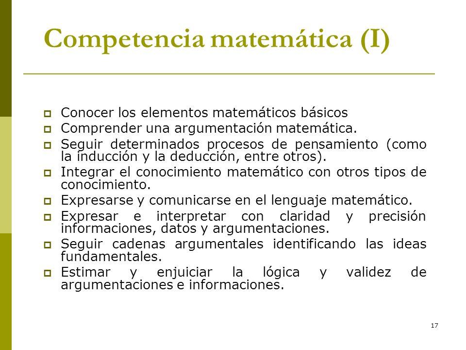 17 Competencia matemática (I) Conocer los elementos matemáticos básicos Comprender una argumentación matemática. Seguir determinados procesos de pensa